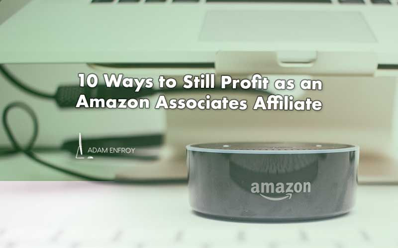 10 Ways to Still Profit as an Amazon Associates Affiliate (2021)