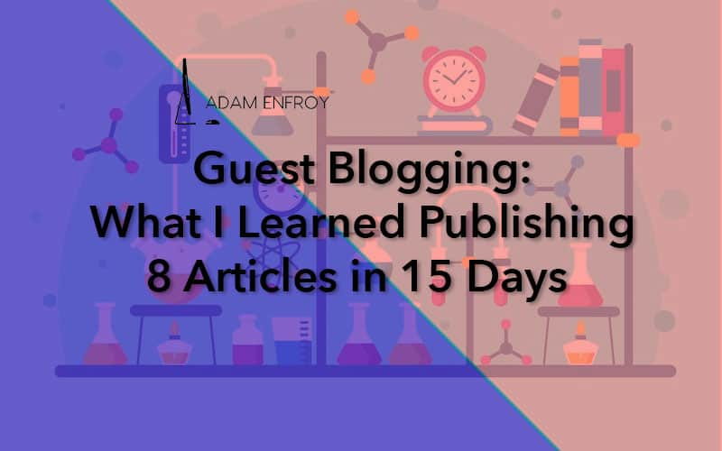 1b6a1b45c38d8 Guest Blogging in 2019  What I Learned Publishing 8 Articles in 15 Days