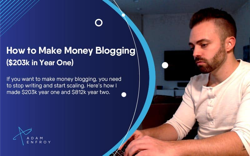 How to Make Money Blogging in 2021 ($203k in Year One)