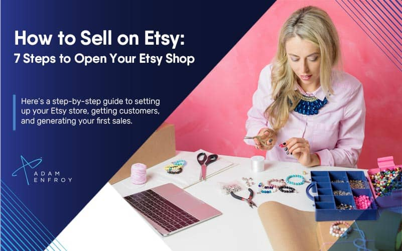 How to Sell on Etsy: 7 Steps to Open Your Etsy Shop in 2021