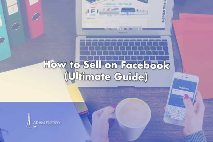 How to Sell on Facebook (Ultimate Guide for 2021)